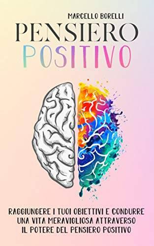IL PENSIERO POSITIVO- Come raggiungere i tuoi obiettivi e condurre una vita positiva attraverso il potere del pensiero