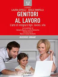 Girelli L. Mapelli A, Genitori al lavoro. L'arte di integrare figli, lavoro, vita