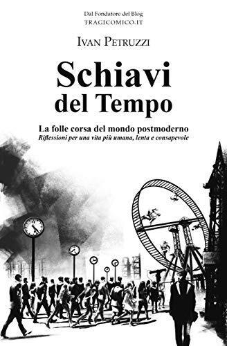 Petruzzi I., Schiavi del Tempo- La folle corsa del mondo postmoderno. Riflessioni per una vita più umana, lenta e consapevole