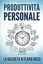 Rossi F., Produttività Personale- Strategie e tecniche per aumentare la propria produttività. Include Gestione del tempo e Procrastinazione