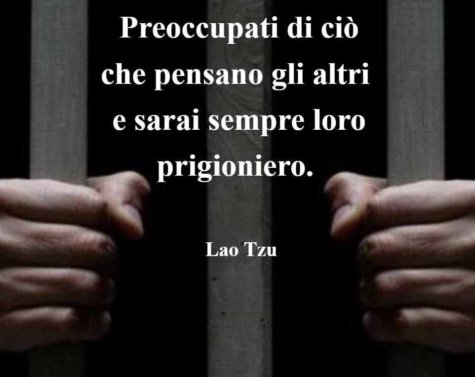 preoccupati di ciò che pensano gli altri e sarai sempre loro prigioniero